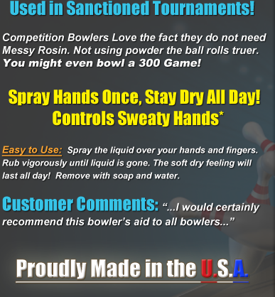 Competion bowlers love the fact that they do not need messy rosin. Not using powder, the ball rolls truer. Have you ever tried to bowl with slippery hands? Apply once and it keeps on working! Very Easy to Use:  Spray the liquid all over your hands and through your fingers. Rub vigorously until liquid is gone. Enjoy incredibly dry hands that will last all day! NO MORE SWEATY HANDS! When done playing, simply remove the No Sweat Product with soap and water. Rave Reviews from Our Customers! ...I would certainly recommend No Sweat Lotion to anyone who has problems with sweaty hands out on the bowling alley...